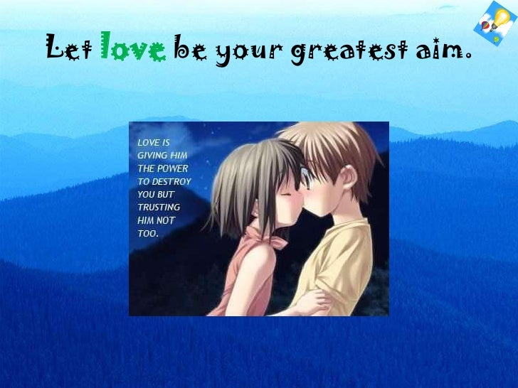 Let love be your greatest aim.<br />
