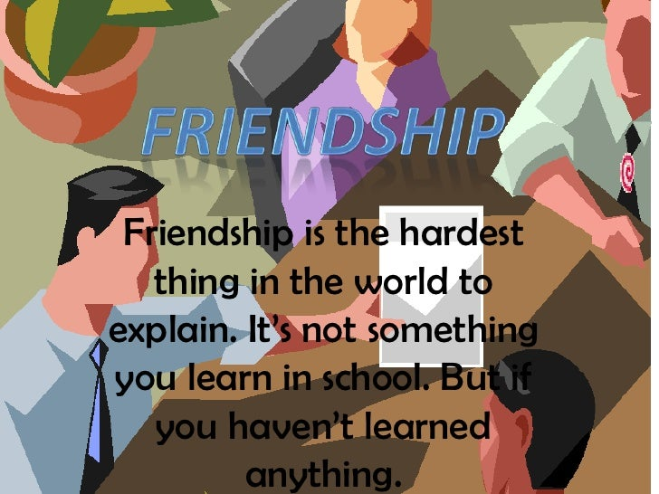 friendship<br />Friendship is the hardest thing in the world to explain. It's not something you learn in school. But if yo...