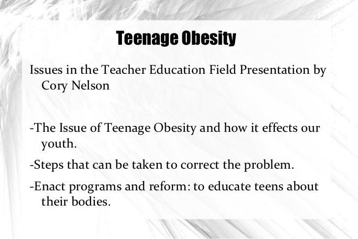 Teenage Obesity <ul><li>Issues in the Teacher Education Field Presentation by Cory Nelson </li></ul>-The Issue of Teenage ...