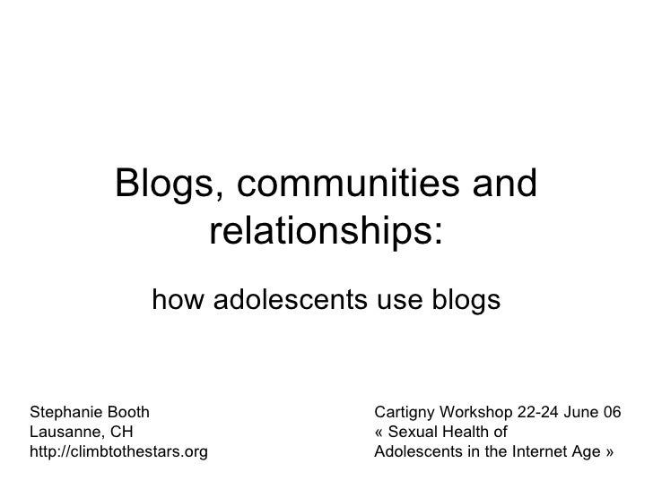 Blogs, communities and relationships: how adolescents use blogs Stephanie Booth Lausanne, CH http://climbtothestars.org Ca...
