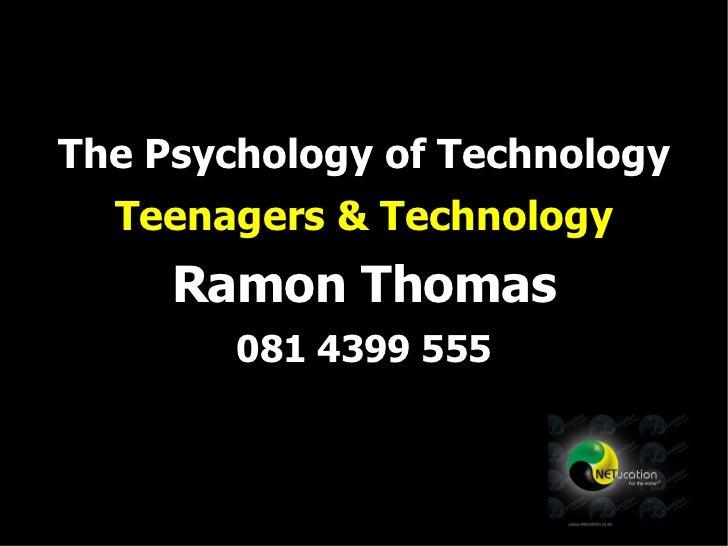 The Psychology of Technology Teenagers & Technology Ramon Thomas 081 4399 555