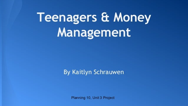Teenagers & Money Management By Kaitlyn Schrauwen  Planning 10, Unit 3 Project