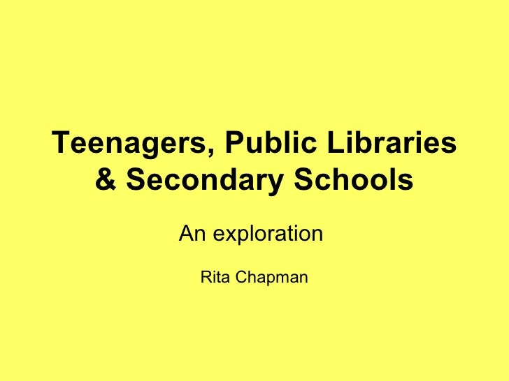Teenagers, Public Libraries & Secondary Schools An exploration  Rita Chapman