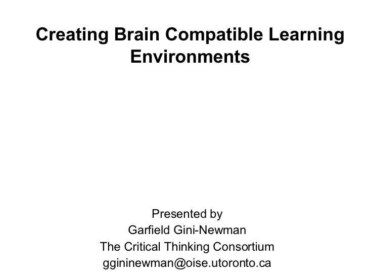 Creating Brain Compatible Learning Environments <ul><li>Presented by </li></ul><ul><li>Garfield Gini-Newman </li></ul><ul>...