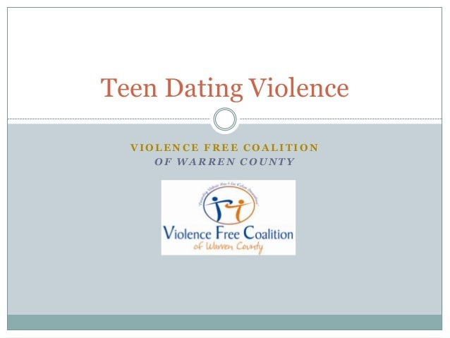 V I O L E N C E F R E E C O A L I T I O N O F W A R R E N C O U N T Y Teen Dating Violence