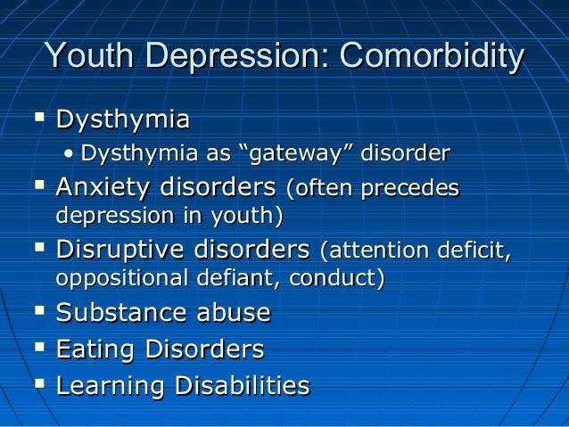 "Youth Depression: ComorbidityYouth Depression: Comorbidity  DysthymiaDysthymia • Dysthymia as ""gateway"" disorderDysthymia..."