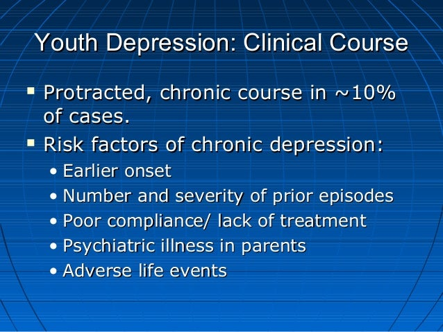 Youth Depression: Clinical CourseYouth Depression: Clinical Course  Protracted, chronic course in ~10%Protracted, chronic...