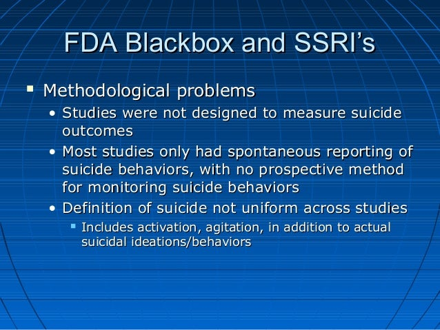 FDA Blackbox and SSRI'sFDA Blackbox and SSRI's  Methodological problemsMethodological problems • Studies were not designe...