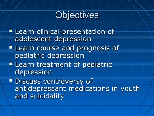 ObjectivesObjectives  Learn clinical presentation ofLearn clinical presentation of adolescent depressionadolescent depres...