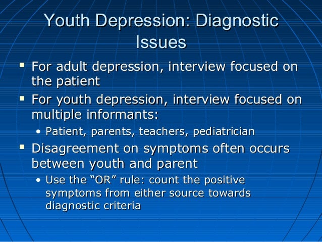 Youth Depression: DiagnosticYouth Depression: Diagnostic IssuesIssues  For adult depression, interview focused onFor adul...