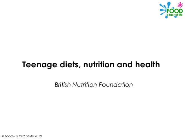 Teenage diets, nutrition and health British Nutrition Foundation  © Food – a fact of life 2010