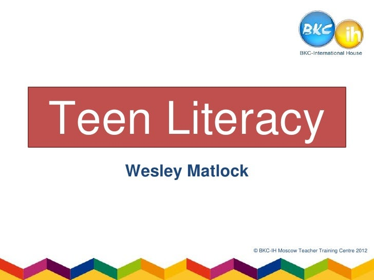 Teen Literacy   Wesley Matlock                    © BKC-IH Moscow Teacher Training Centre 2012