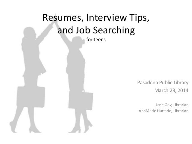 Resumes, Interview Tips, and Job Searching for teens Pasadena Public Library March 28, 2014 Jane Gov, Librarian AnnMarie H...