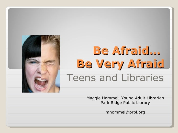 Be Afraid…  Be Very Afraid Teens and Libraries Maggie Hommel, Young Adult Librarian Park Ridge Public Library [email_addre...