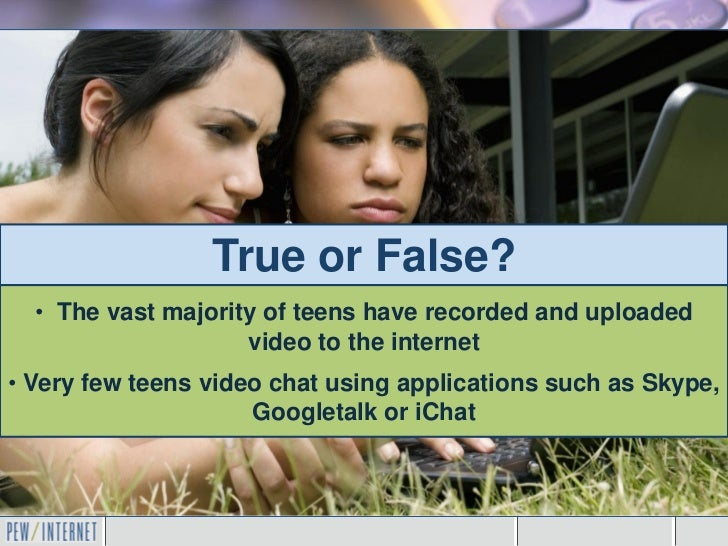 True or False?  • The vast majority of teens have recorded and uploaded                    video to the internet• Very few...
