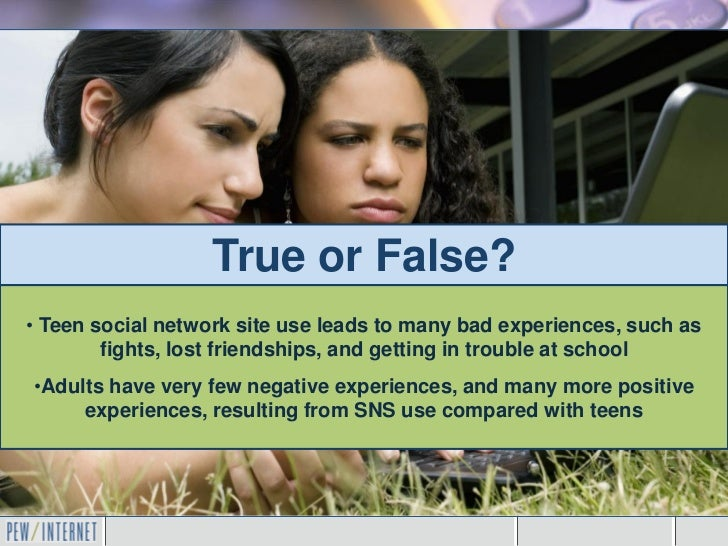 True or False?• Teen social network site use leads to many bad experiences, such as        fights, lost friendships, and g...