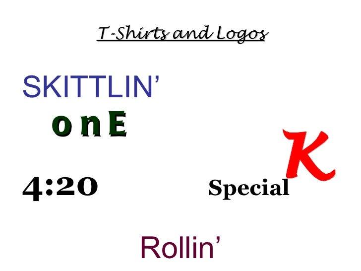 T-Shirts and Logos <ul><li>SKITTLIN'  onE </li></ul><ul><li>4:20   Special </li></ul><ul><li>Rollin' </li></ul>K