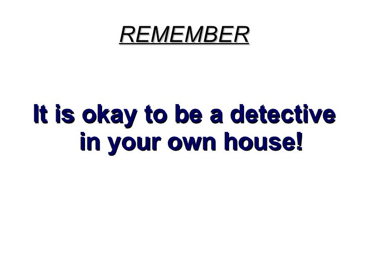 REMEMBER <ul><li>It is okay to be a detective in your own house! </li></ul>