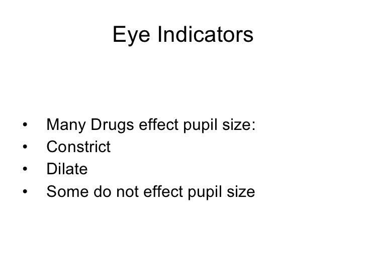 Eye Indicators <ul><li>Many Drugs effect pupil size: </li></ul><ul><li>Constrict </li></ul><ul><li>Dilate </li></ul><ul><l...