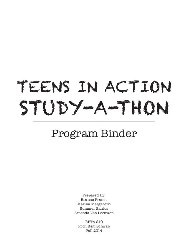 TEENS IN ACTION STUDY-A-THON Program Binder Prepared By: Reanne Franco Marina Margaretic Summer Santos Amanda Van Leeuwen ...