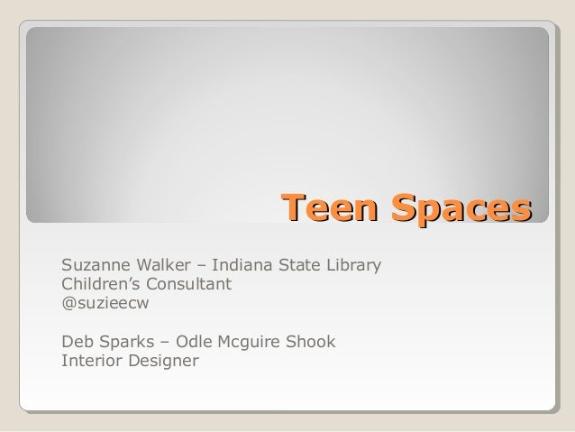 Teen SpacesTeen Spaces Suzanne Walker – Indiana State Library Children's Consultant @suzieecw Deb Sparks – Odle Mcguire Sh...
