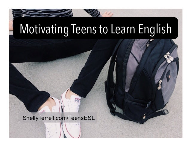 Motivating Teens to Learn English ShellyTerrell.com/TeensESL