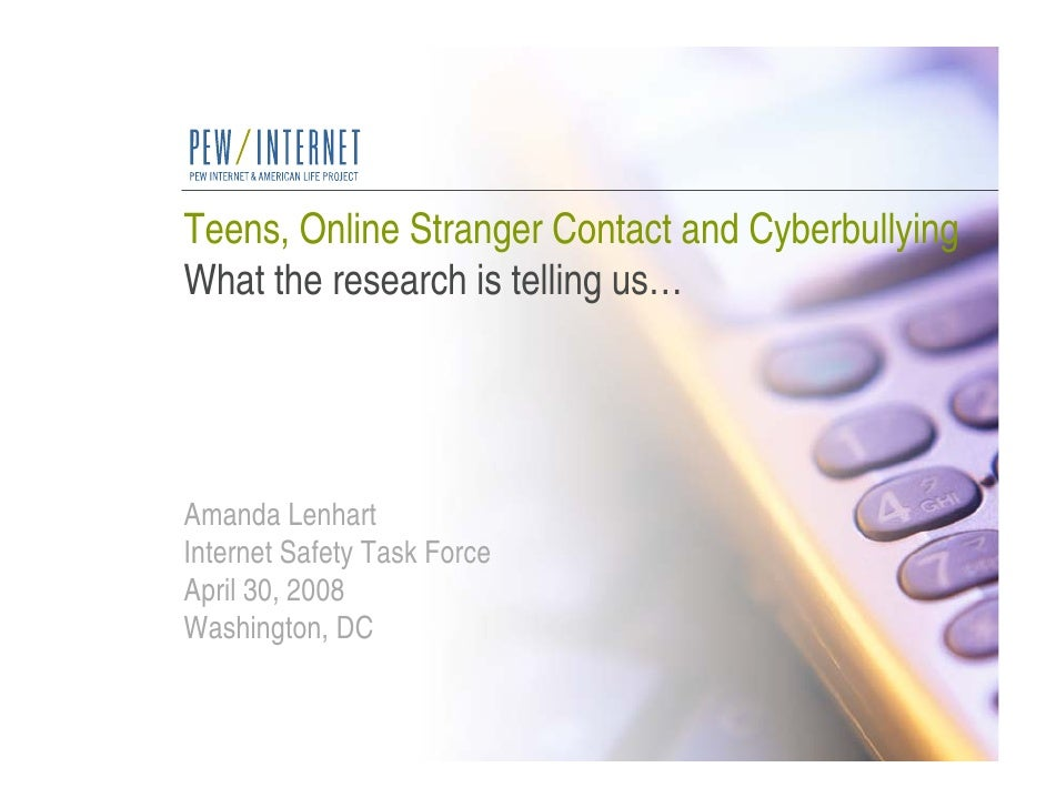Teens, Online Stranger Contact and Cyberbullying What the research is telling us…     Amanda Lenhart Internet Safety Task ...