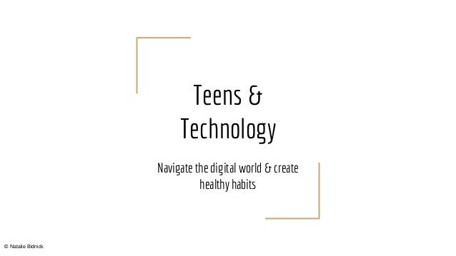 Teens & Technology Navigate the digital world & create healthy habits © Natalie Bidnick