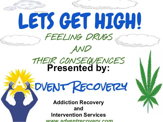 LETS GET HIGH!   FEELING DRUGS         AND THEIR CONSEQUENCES   Presented by: dvent Recovery     Addiction Recovery       ...