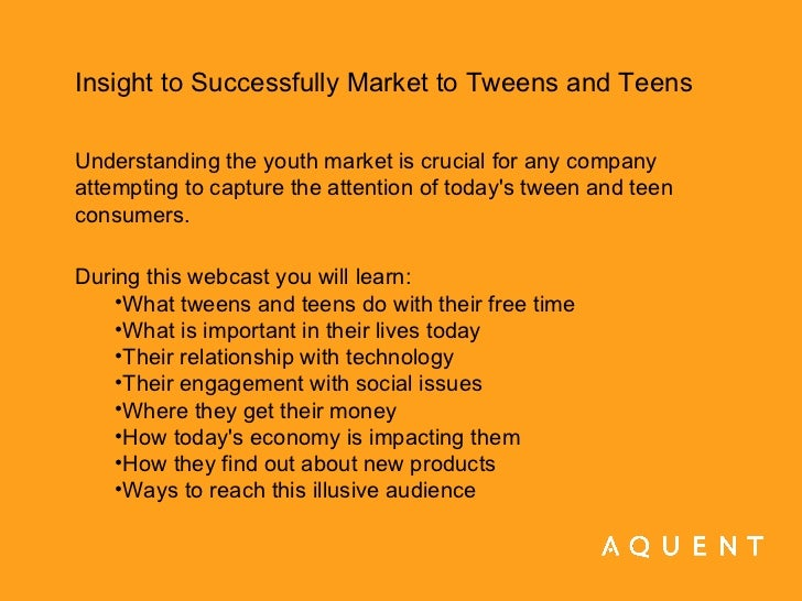 <ul><li>Insight to Successfully Market to Tweens and Teens </li></ul><ul><li>Understanding the youth market is crucial for...