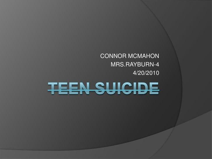TEEN SUICIDE<br />CONNOR MCMAHON<br />MRS.RAYBURN-4<br />4/20/2010<br />