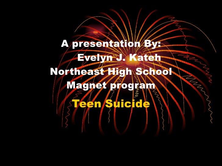 A presentation By:   Evelyn J. Kateh Northeast High School Magnet program Teen Suicide