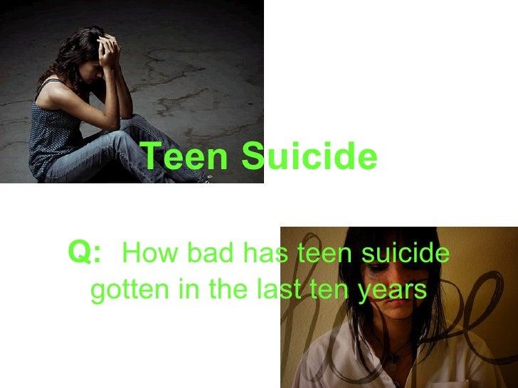 Teen SuicideQ: How bad has teen suicide gotten in the last ten years