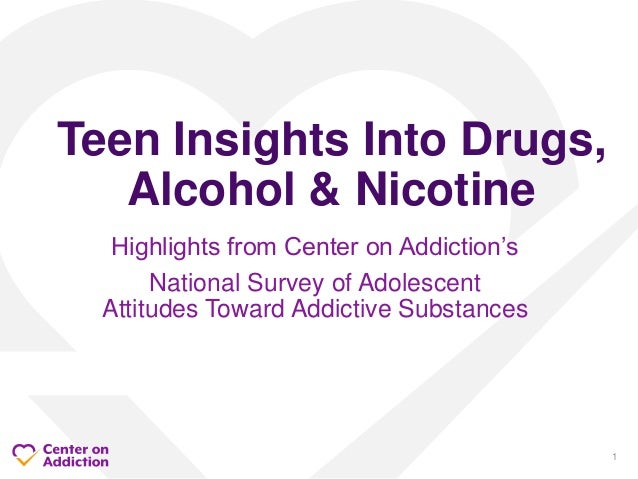 Highlights from Center on Addiction's National Survey of Adolescent Attitudes Toward Addictive Substances Teen Insights In...