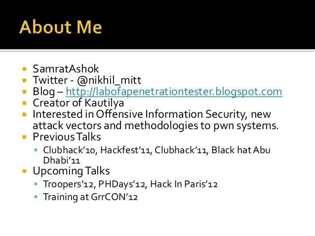    SamratAshok   Twitter - @nikhil_mitt   Blog – http://labofapenetrationtester.blogspot.com   Creator of Kautilya   ...
