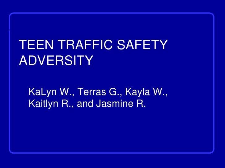 TEEN TRAFFIC SAFETYADVERSITY KaLyn W., Terras G., Kayla W., Kaitlyn R., and Jasmine R.