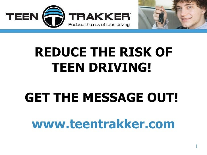 REDUCE THE RISK OF TEEN DRIVING!  GET THE MESSAGE OUT!  www.teentrakker.com 1
