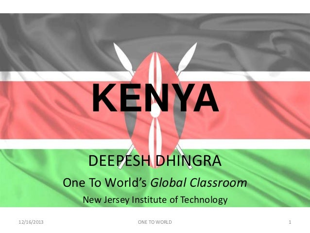 KENYA DEEPESH DHINGRA One To World's Global Classroom New Jersey Institute of Technology 12/16/2013  ONE TO WORLD  1