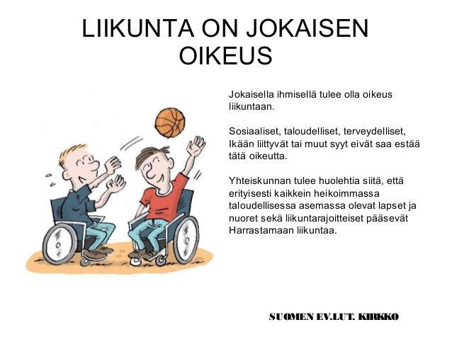 LIIKUNTA ON JOKAISEN OIKEUS Jokaisella ihmisellä tulee olla oikeus liikuntaan. Sosiaaliset, taloudelliset, terveydelliset,...