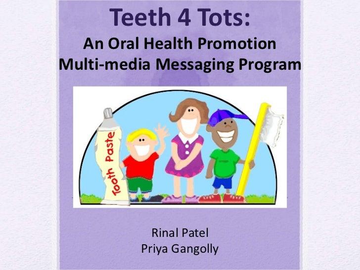 Teeth 4 Tots: An Oral Health Promotion Multi-media Messaging Program Rinal Patel Priya Gangolly