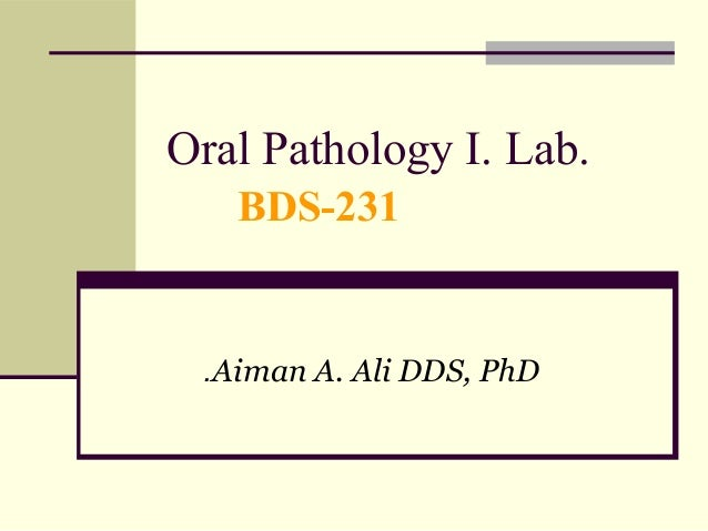 Oral Pathology I. Lab. BDS-231  .Aiman A. Ali DDS, PhD