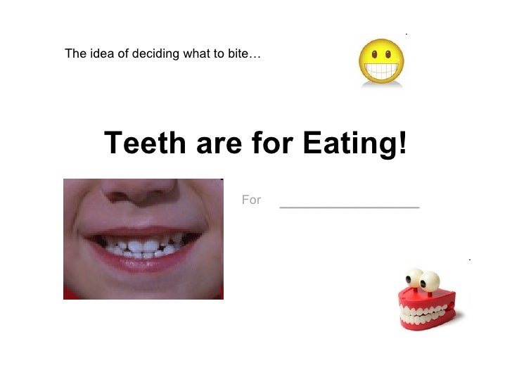Teeth are for Eating! For   ___________ The idea of deciding what to bite…