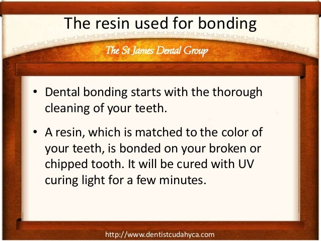 http://www.dentistcudahyca.com The resin used for bonding • Dental bonding starts with the thorough cleaning of your teeth...