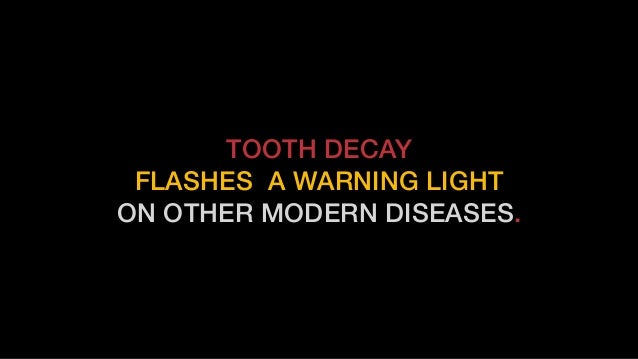 TOOTH DECAY FLASHES A WARNING LIGHT ON OTHER MODERN DISEASES.