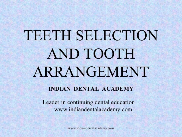 TEETH SELECTION AND TOOTH ARRANGEMENT INDIAN DENTAL ACADEMY Leader in continuing dental education www.indiandentalacademy....