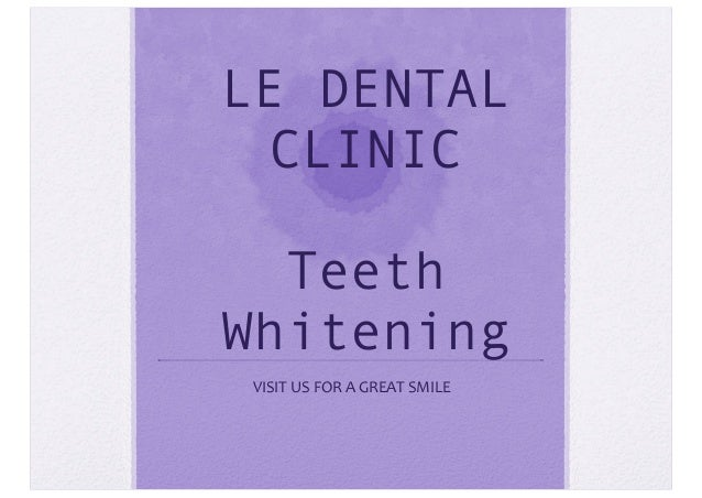 LE DENTAL CLINIC Teeth Whitening VISIT  US  FOR  A  GREAT  SMILE
