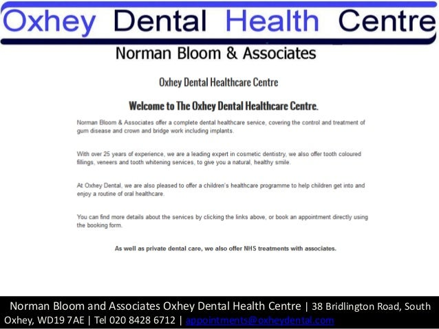 Norman Bloom and Associates Oxhey Dental Health Centre   38 Bridlington Road, South Oxhey, WD19 7AE   Tel 020 8428 6712   ...