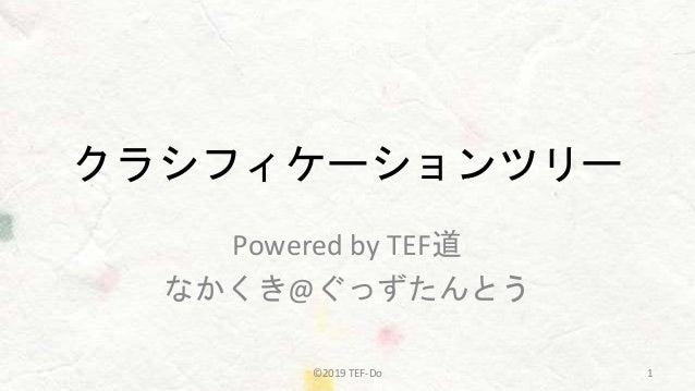 クラシフィケーションツリー Powered by TEF道 なかくき@ぐっずたんとう ©2019 TEF-Do 1