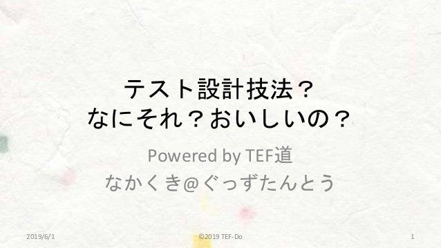 テスト設計技法? なにそれ?おいしいの? Powered by TEF道 なかくき@ぐっずたんとう ©2019 TEF-Do 12019/6/1