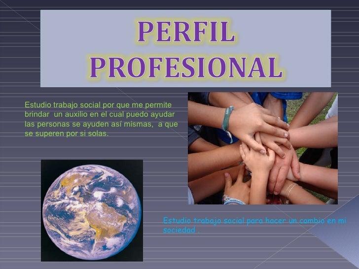 Estudio trabajo social por que me permite brindar  un auxilio en el cual puedo ayudar las personas se ayuden así mismas,  ...
